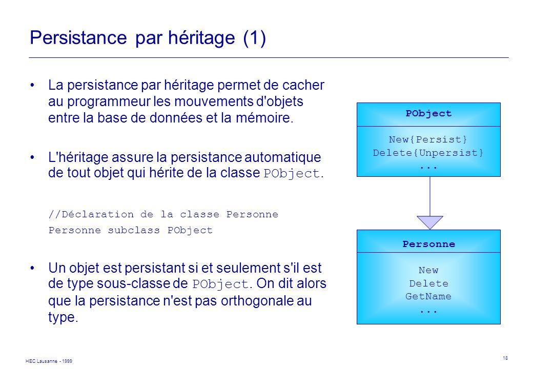 HEC Lausanne - 1999 18 Persistance par héritage (1) La persistance par héritage permet de cacher au programmeur les mouvements d'objets entre la base