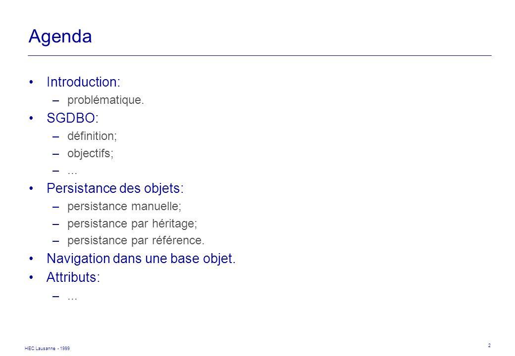 HEC Lausanne - 1999 2 Agenda Introduction: –problématique. SGDBO: –définition; –objectifs; –... Persistance des objets: –persistance manuelle; –persis