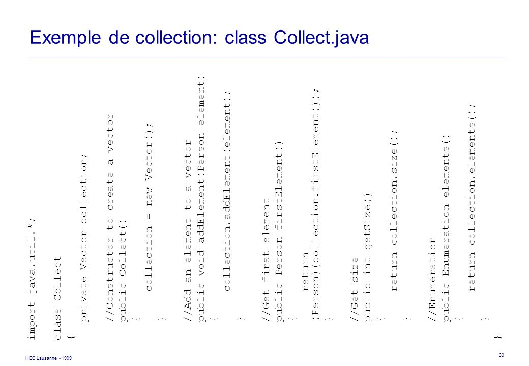 HEC Lausanne - 1999 33 Exemple de collection: class Collect.java import java.util.*; class Collect { private Vector collection; //Constructor to creat