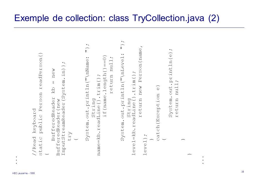 HEC Lausanne - 1999 35 Exemple de collection: class TryCollection.java (2)... //Read keyboard static public Person readPerson() { BufferedReader kb =