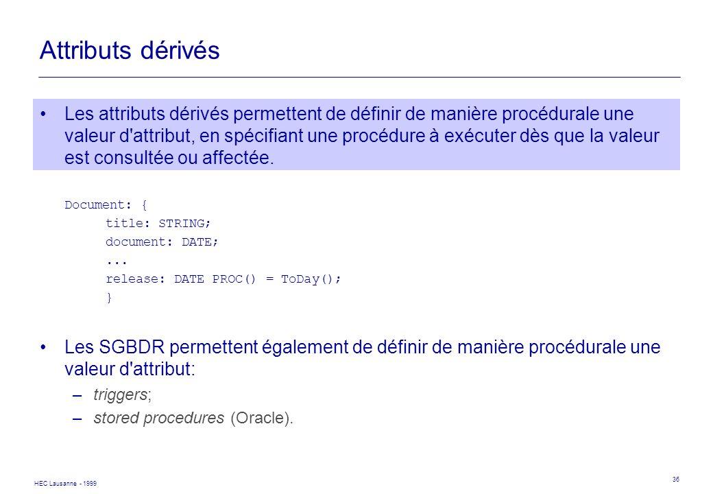 HEC Lausanne - 1999 36 Attributs dérivés Les attributs dérivés permettent de définir de manière procédurale une valeur d'attribut, en spécifiant une p