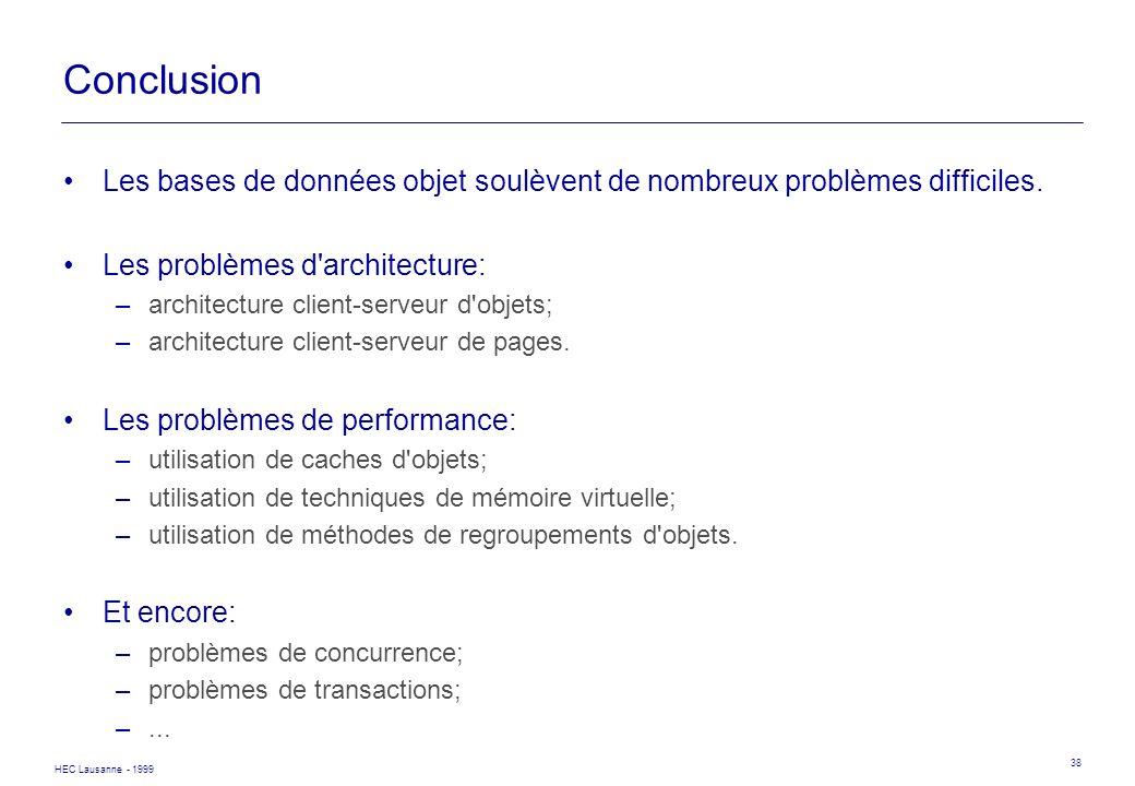 HEC Lausanne - 1999 38 Conclusion Les bases de données objet soulèvent de nombreux problèmes difficiles. Les problèmes d'architecture: –architecture c
