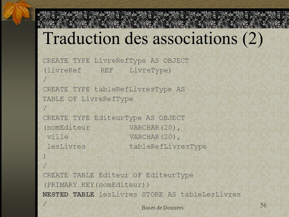 56 Bases de Données Traduction des associations (2) CREATE TYPE LivreRefType AS OBJECT (livreRefREFLivreType) / CREATE TYPE tableRefLivresType AS TABL