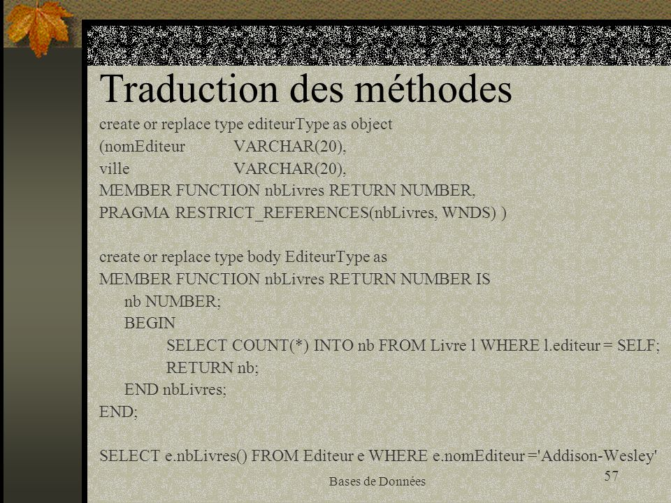 57 Bases de Données Traduction des méthodes create or replace type editeurType as object (nomEditeur VARCHAR(20), ville VARCHAR(20), MEMBER FUNCTION n