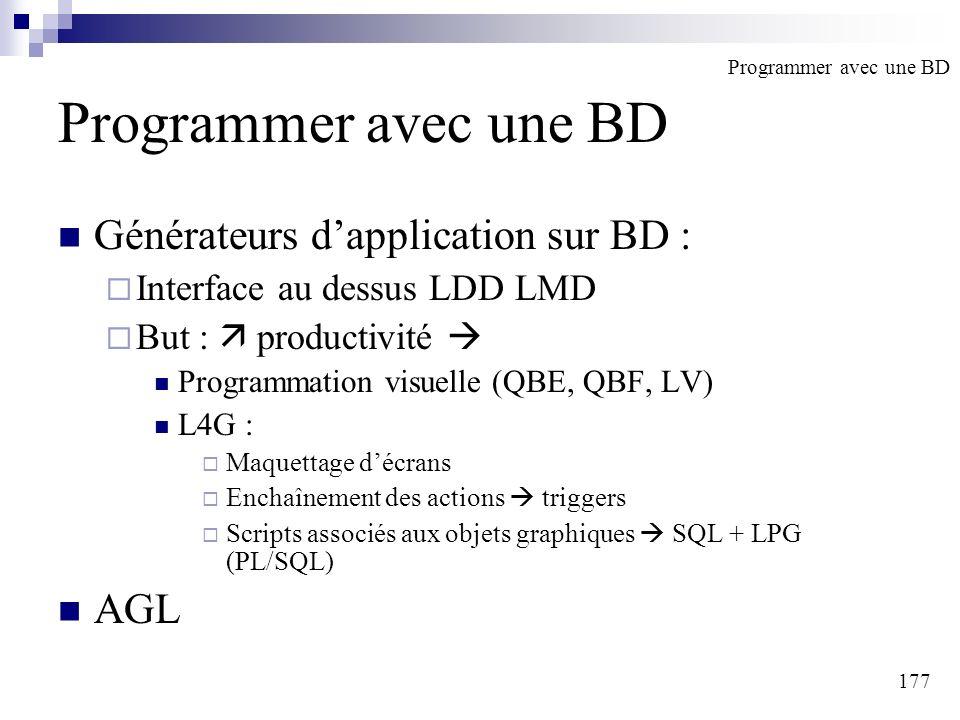 177 Programmer avec une BD Générateurs dapplication sur BD : Interface au dessus LDD LMD But : productivité Programmation visuelle (QBE, QBF, LV) L4G : Maquettage décrans Enchaînement des actions triggers Scripts associés aux objets graphiques SQL + LPG (PL/SQL) AGL Programmer avec une BD