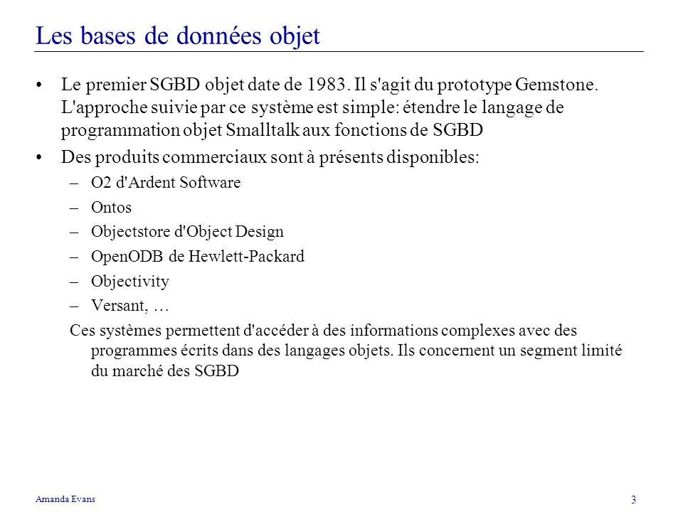 Amanda Evans 3 Les bases de données objet Le premier SGBD objet date de 1983. Il s'agit du prototype Gemstone. L'approche suivie par ce système est si