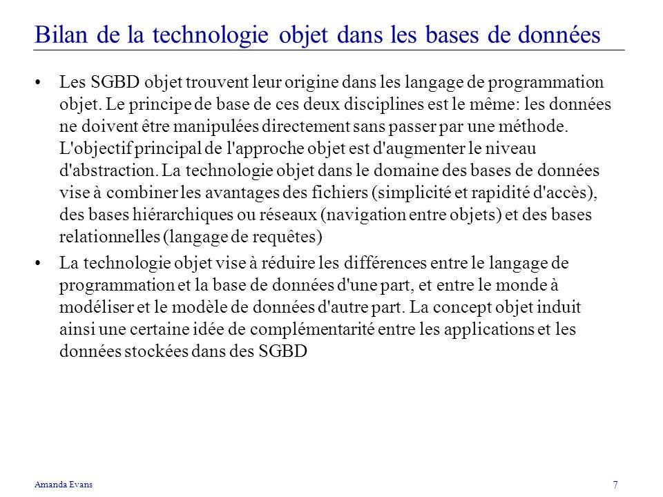 Amanda Evans 7 Bilan de la technologie objet dans les bases de données Les SGBD objet trouvent leur origine dans les langage de programmation objet. L