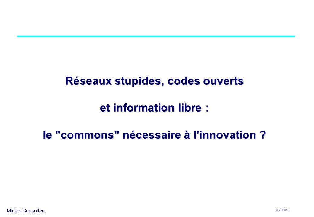 Michel Gensollen 03/2001 1 Réseaux stupides, codes ouverts et information libre : le commons nécessaire à l innovation
