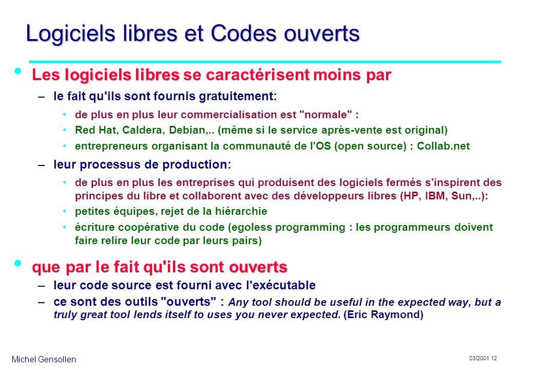 Michel Gensollen 03/2001 12 Logiciels libres et Codes ouverts logiciels libres Les logiciels libres se caractérisent moins par –le fait qu ils sont fournis gratuitement: de plus en plus leur commercialisation est normale : Red Hat, Caldera, Debian,..