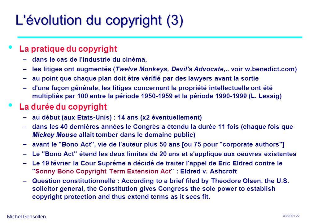 Michel Gensollen 03/2001 22 L évolution du copyright (3) La pratique du copyright –dans le cas de l industrie du cinéma, –les litiges ont augmentés (Twelve Monkeys, Devil s Advocate,..