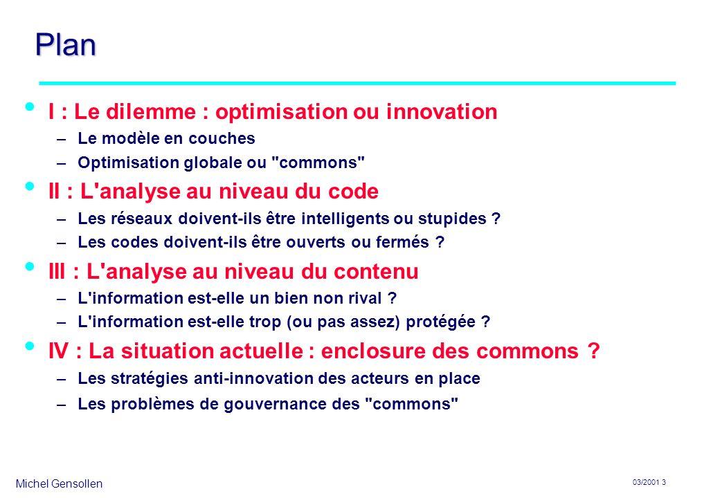 Michel Gensollen 03/2001 3 Plan I : Le dilemme : optimisation ou innovation –Le modèle en couches –Optimisation globale ou commons II : L analyse au niveau du code –Les réseaux doivent-ils être intelligents ou stupides .