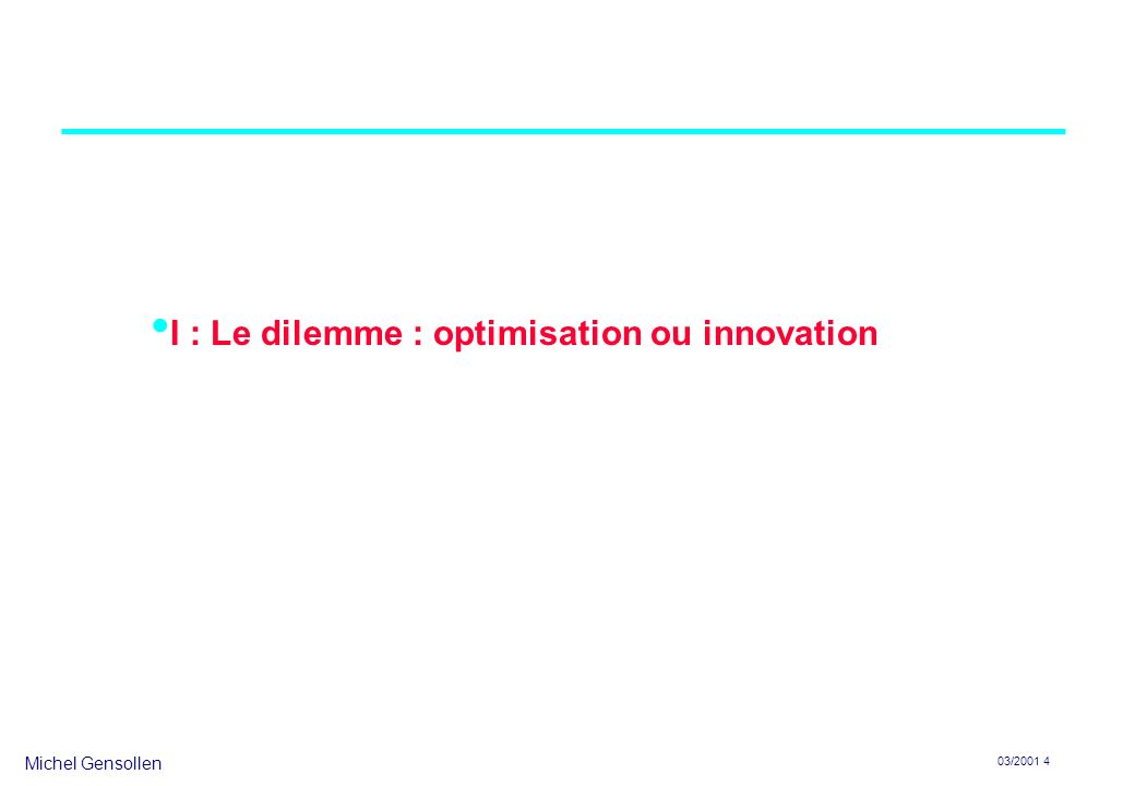 Michel Gensollen 03/2001 4 I : Le dilemme : optimisation ou innovation