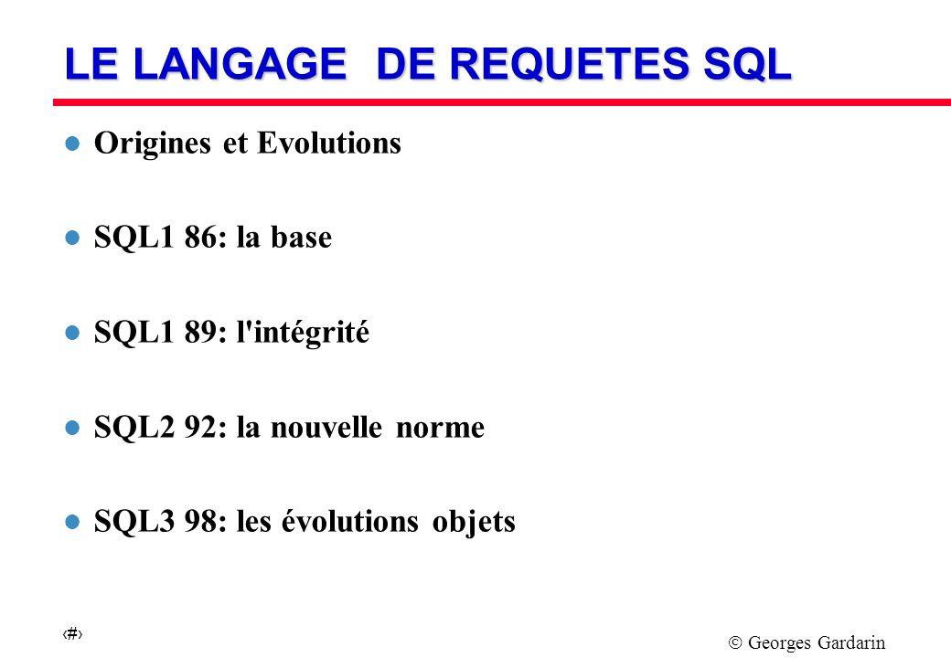 Georges Gardarin 1 LE LANGAGE DE REQUETES SQL l Origines et Evolutions l SQL1 86: la base l SQL1 89: l intégrité l SQL2 92: la nouvelle norme l SQL3 98: les évolutions objets