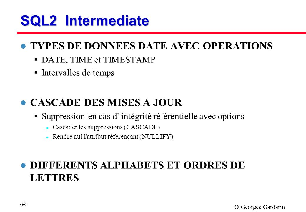 Georges Gardarin 21 SQL2 Intermediate l TYPES DE DONNEES DATE AVEC OPERATIONS DATE, TIME et TIMESTAMP Intervalles de temps l CASCADE DES MISES A JOUR