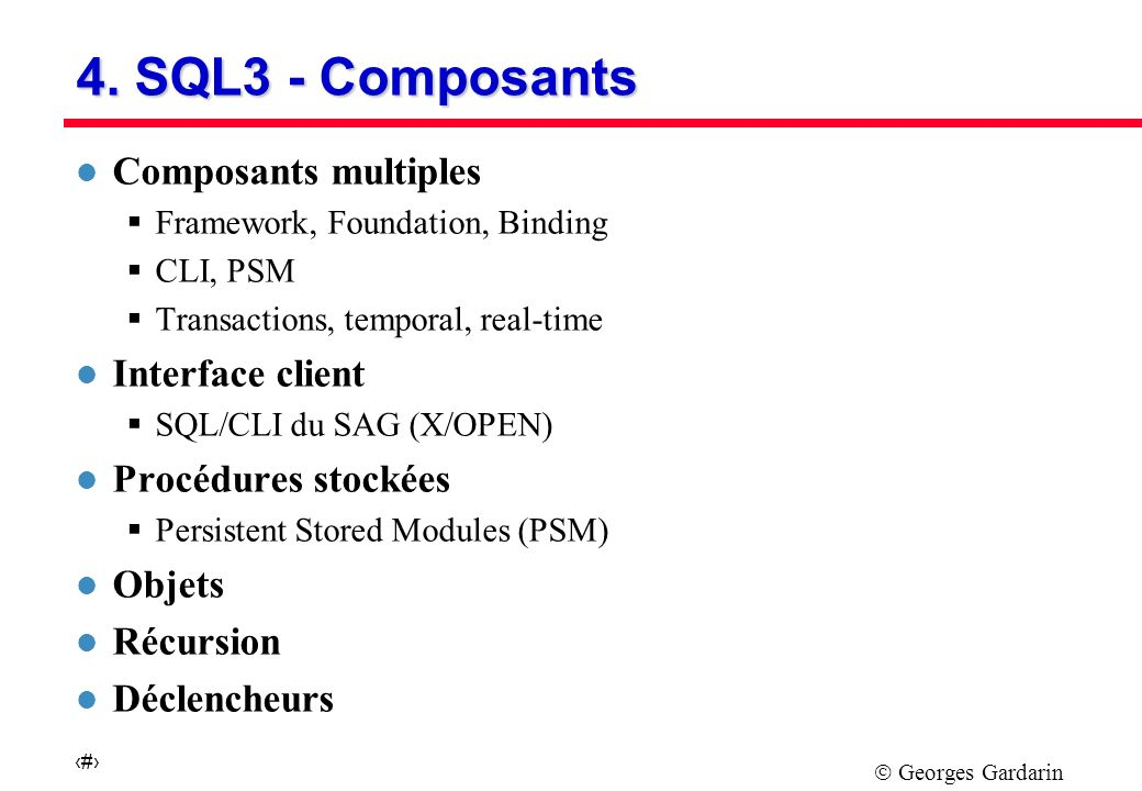 Georges Gardarin 24 4. SQL3 - Composants l Composants multiples Framework, Foundation, Binding CLI, PSM Transactions, temporal, real-time l Interface