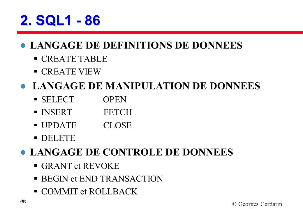 Georges Gardarin 5 2. SQL1 - 86 l LANGAGE DE DEFINITIONS DE DONNEES CREATE TABLE CREATE VIEW l LANGAGE DE MANIPULATION DE DONNEES SELECT OPEN INSERT F