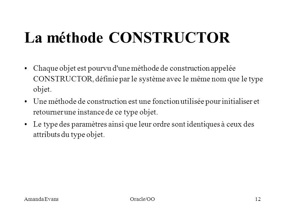 Amanda EvansOracle/OO12 La méthode CONSTRUCTOR Chaque objet est pourvu d'une méthode de construction appelée CONSTRUCTOR, définie par le système avec