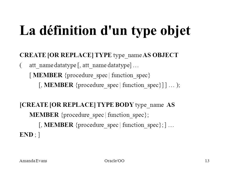 Amanda EvansOracle/OO13 La définition d'un type objet CREATE [OR REPLACE] TYPE type_name AS OBJECT (att_name datatype [, att_name datatype] … [ MEMBER