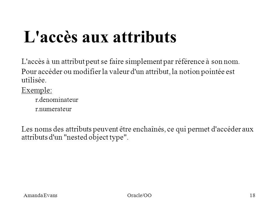Amanda EvansOracle/OO18 L'accès aux attributs L'accès à un attribut peut se faire simplement par référence à son nom. Pour accéder ou modifier la vale