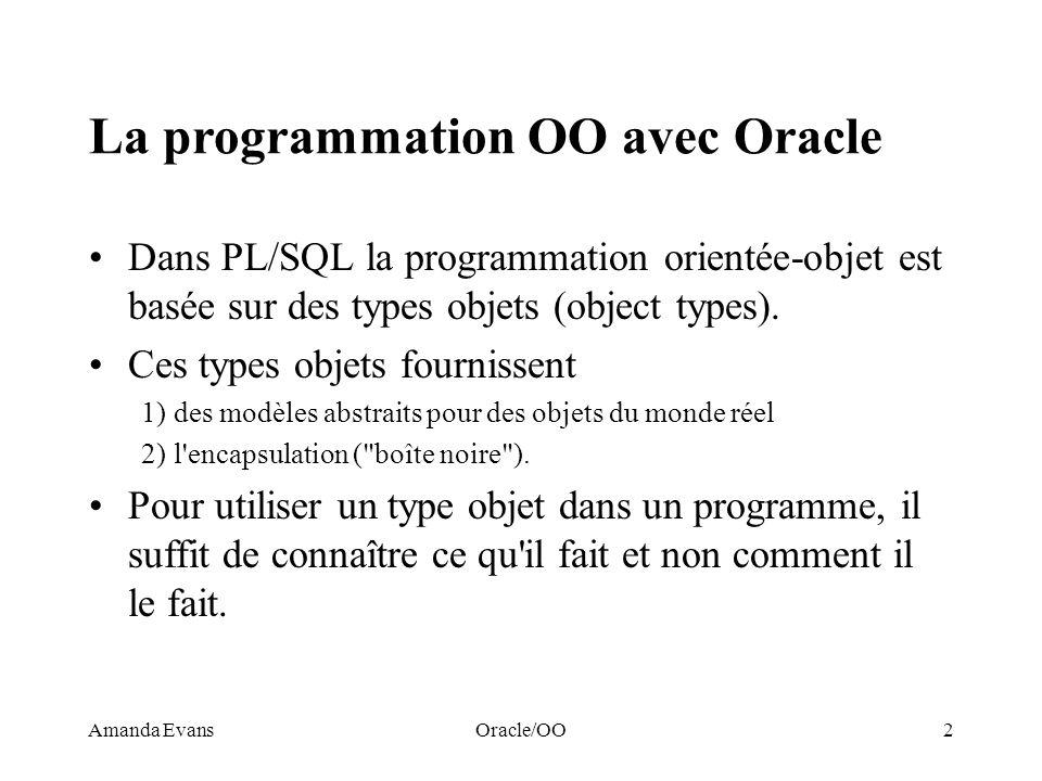 Amanda EvansOracle/OO23 Exemple Considérons le type objet suivant: CREATE TYPE T_Commande AS OBJECT ( DateCommandeDATE, RabaisNUMBER, MontantTotalNUMBER(10,2), EmetteurREF T_Client, LignesT_lignes, MEMBER FUNCTION Destinataire (SELF IN T_Commande) RETURN T_Client, MEMBER FUNCTION Destination (SELF IN T_Commande) RETURN T_Adresse ); La requête suivante déréférence la référence à un objet de type T_Client UnClient T_CLient; BEGIN SELECT DEREF(Emetteur) INTO UnClient FROM Dual; Remarque: La référence est sélectionnée depuis une table bidon dual.