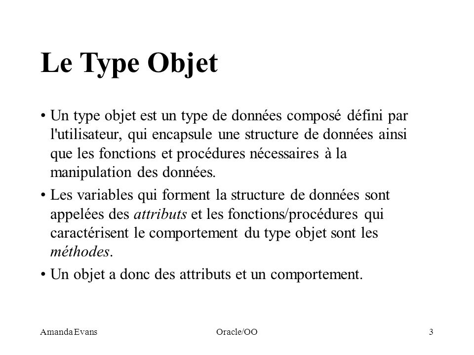 Amanda EvansOracle/OO14 Exemple CREATE TYPE Nbre_rationnel AS OBJECT (NumerateurINTEGER, DenominateurINTEGER, MEMBER FUNCTION plus (x Nbre_rationnel) RETURN Nbre_rationnel, MEMBER FUNCTION moins (x Nbre_rationnel) RETURN Nbre_rationnel, MEMBER FUNCTION fois (x Nbre_rationnel) RETURN Nbre_rationnel ); CREATE TYPE BODY Nbre_rationnel AS MEMBER FUNCTION plus (x Nbre_rationnel) RETURN Nbre_rationnel IS r Nbre_rationnel; BEGIN -- retourne la somme de SELF et x -- appel du CONSTRUCTOR r:= Nbre_rationnel (numerateur * x.denominateur + x.numerateur * denominateur, denominateur * x.