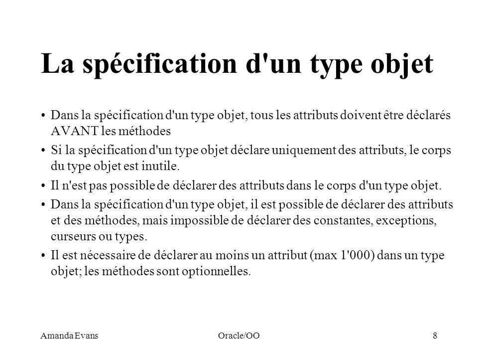 Amanda EvansOracle/OO8 La spécification d'un type objet Dans la spécification d'un type objet, tous les attributs doivent être déclarés AVANT les méth