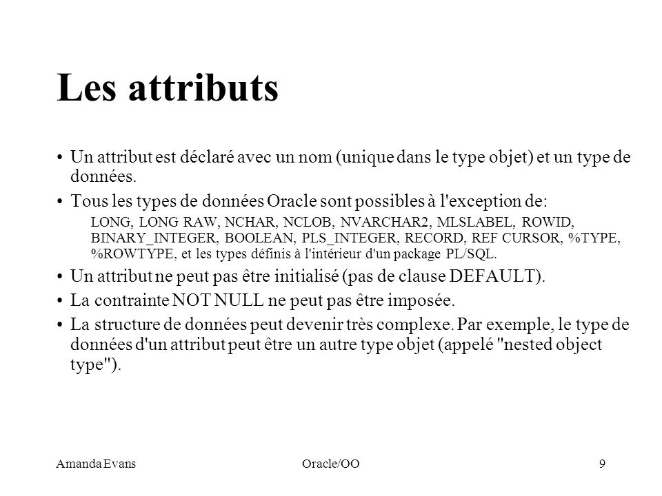 Amanda EvansOracle/OO9 Les attributs Un attribut est déclaré avec un nom (unique dans le type objet) et un type de données. Tous les types de données