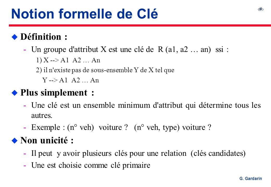 27 G. Gardarin Notion formelle de Clé u Définition : Un groupe d'attribut X est une clé de R (a1, a2 … an) ssi : 1) X --> A1 A2 … An 2) il n'existe p
