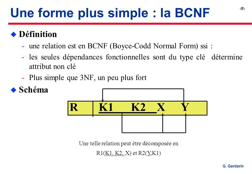 35 G. Gardarin R K1 K2XY Une telle relation peut être décomposée en R1(K1, K2, X) et R2(Y,K1) Une forme plus simple : la BCNF u Définition une relati