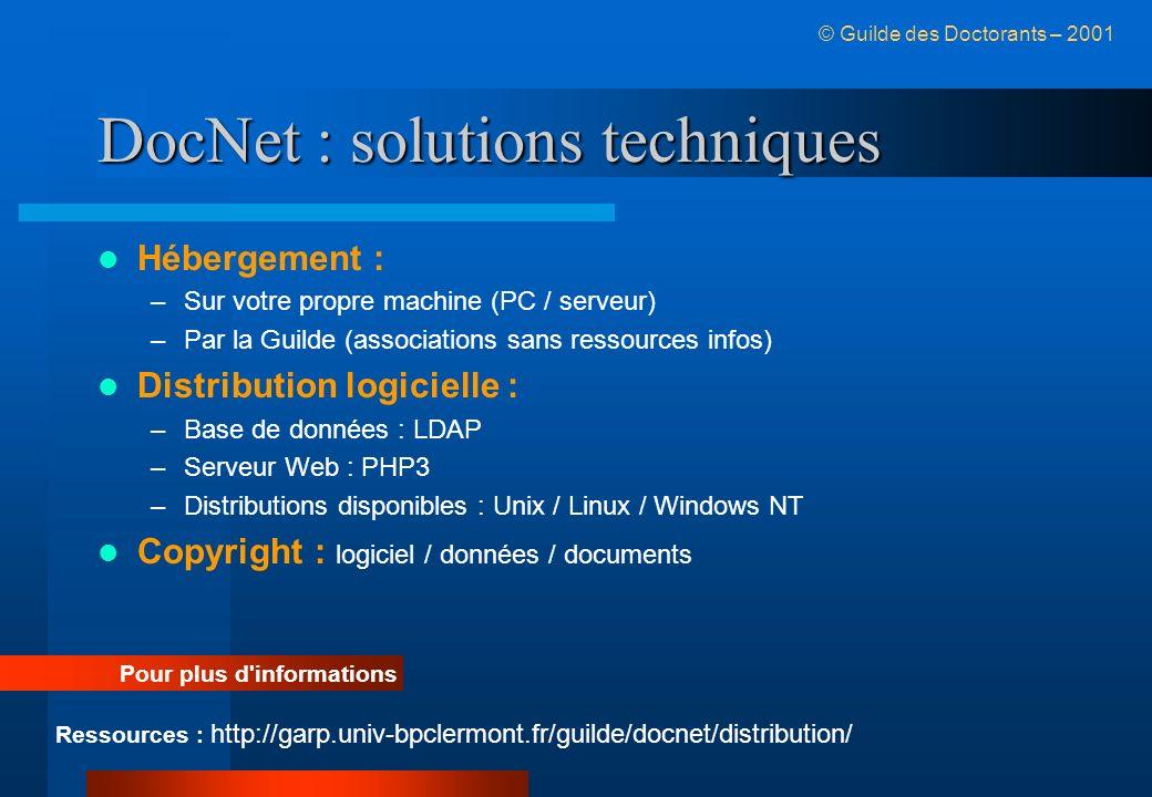 DocNet : solutions techniques Hébergement : –Sur votre propre machine (PC / serveur) –Par la Guilde (associations sans ressources infos) Distribution logicielle : –Base de données : LDAP –Serveur Web : PHP3 –Distributions disponibles : Unix / Linux / Windows NT Copyright : logiciel / données / documents Ressources : http://garp.univ-bpclermont.fr/guilde/docnet/distribution/ Pour plus d informations © Guilde des Doctorants – 2001