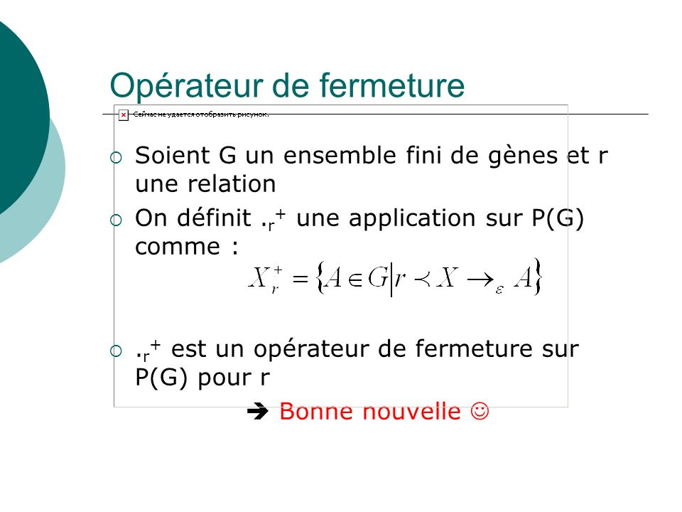 Opérateur de fermeture Soient G un ensemble fini de gènes et r une relation On définit. r + une application sur P(G) comme :. r + est un opérateur de
