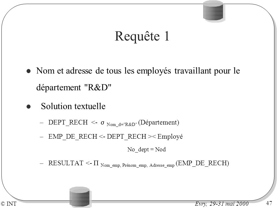 © INT 47 Evry, 29-31 mai 2000 Requête 1 Nom et adresse de tous les employés travaillant pour le département