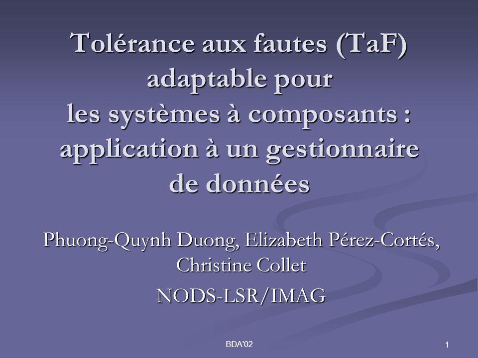 BDA 02 1 Tolérance aux fautes (TaF) adaptable pour les systèmes à composants : application à un gestionnaire de données Phuong-Quynh Duong, Elizabeth Pérez-Cortés, Christine Collet NODS-LSR/IMAG