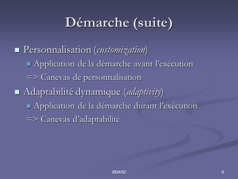 9BDA 02 Démarche (suite) Personnalisation (customization) Personnalisation (customization) Application de la démarche avant lexécution Application de la démarche avant lexécution => Canevas de personnalisation Adaptabilité dynamique (adaptivity) Adaptabilité dynamique (adaptivity) Application de la démarche durant lexécution Application de la démarche durant lexécution => Canevas dadaptabilité