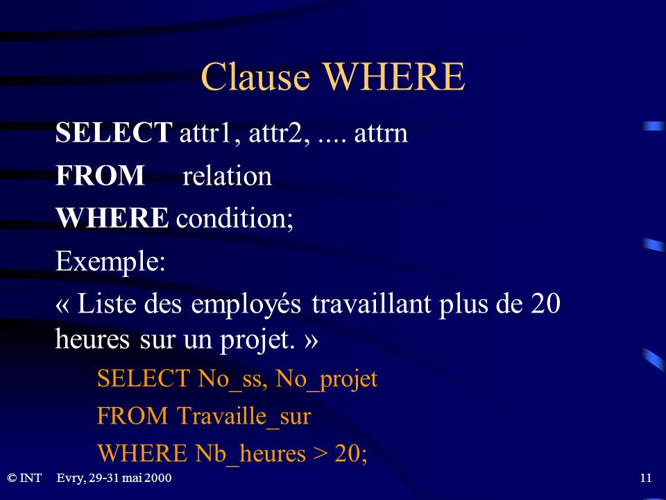 Evry, 29-31 mai 2000 11© INT Clause WHERE SELECT attr1, attr2,.... attrn FROM relation WHERE condition; Exemple: « Liste des employés travaillant plus