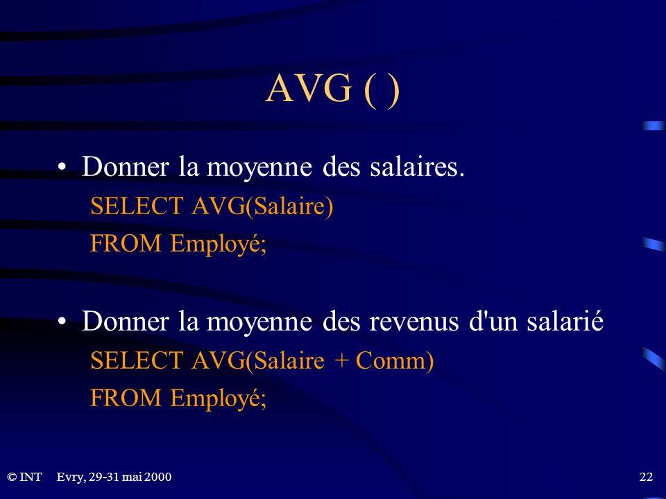Evry, 29-31 mai 2000 22© INT AVG ( ) Donner la moyenne des salaires. SELECT AVG(Salaire) FROM Employé; Donner la moyenne des revenus d'un salarié SELE
