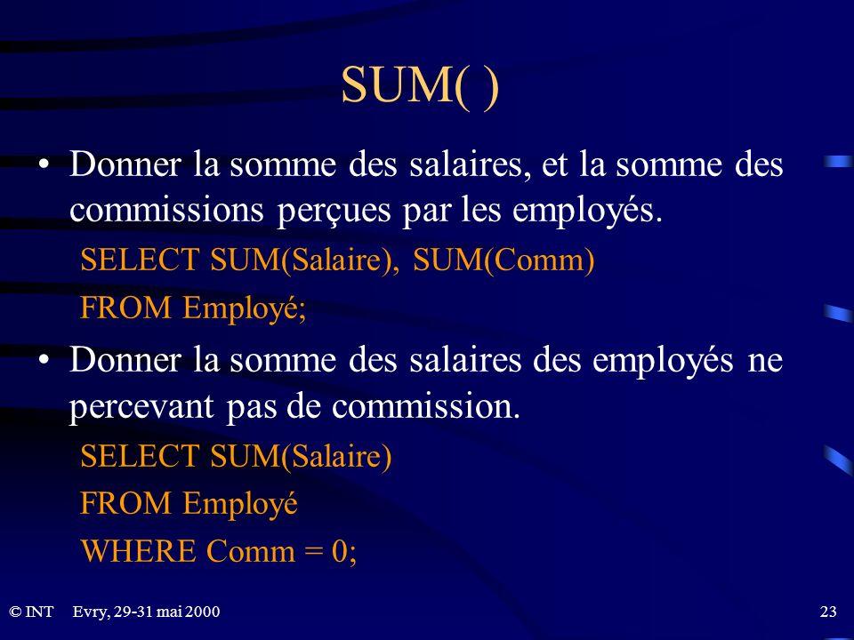 Evry, 29-31 mai 2000 23© INT SUM( ) Donner la somme des salaires, et la somme des commissions perçues par les employés. SELECT SUM(Salaire), SUM(Comm)