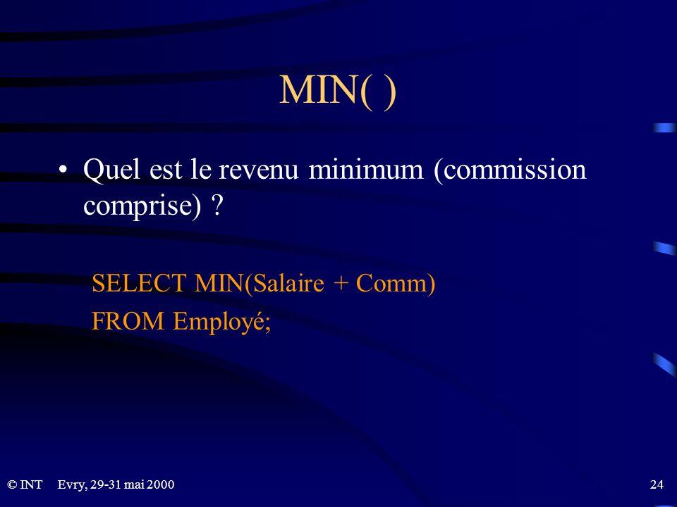 Evry, 29-31 mai 2000 24© INT MIN( ) Quel est le revenu minimum (commission comprise) ? SELECT MIN(Salaire + Comm) FROM Employé;