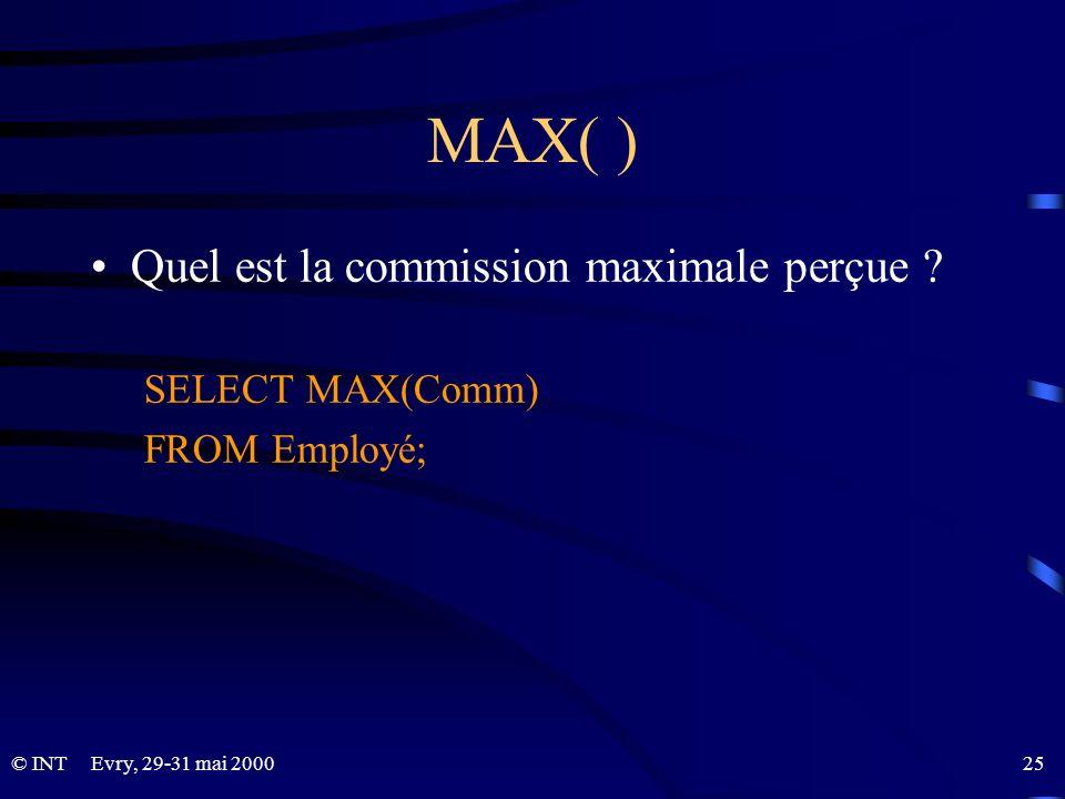Evry, 29-31 mai 2000 25© INT MAX( ) Quel est la commission maximale perçue ? SELECT MAX(Comm) FROM Employé;