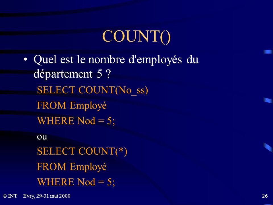 Evry, 29-31 mai 2000 26© INT COUNT() Quel est le nombre d'employés du département 5 ? SELECT COUNT(No_ss) FROM Employé WHERE Nod = 5; ou SELECT COUNT(