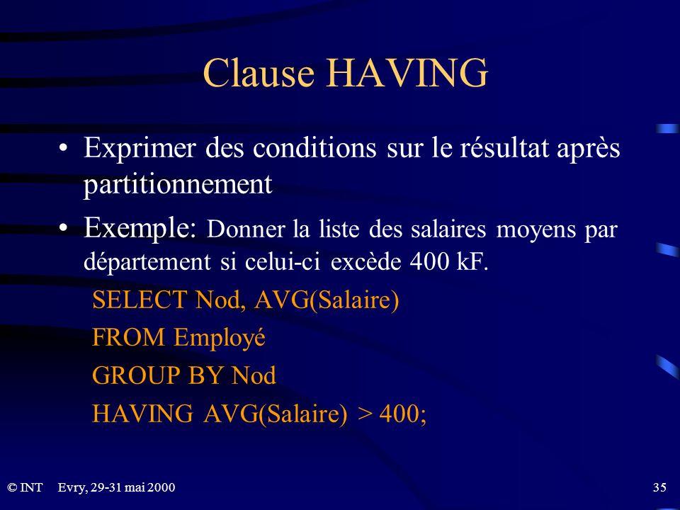 Evry, 29-31 mai 2000 35© INT Clause HAVING Exprimer des conditions sur le résultat après partitionnement Exemple: Donner la liste des salaires moyens