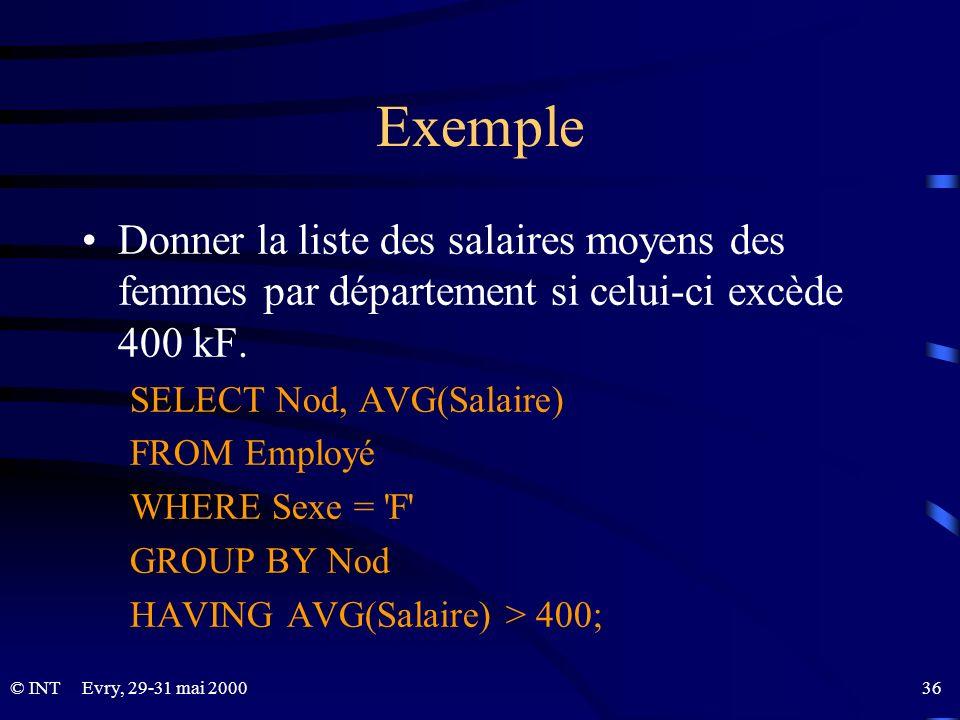 Evry, 29-31 mai 2000 36© INT Exemple Donner la liste des salaires moyens des femmes par département si celui-ci excède 400 kF. SELECT Nod, AVG(Salaire