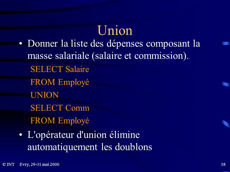 Evry, 29-31 mai 2000 38© INT Union Donner la liste des dépenses composant la masse salariale (salaire et commission). SELECT Salaire FROM Employé UNIO