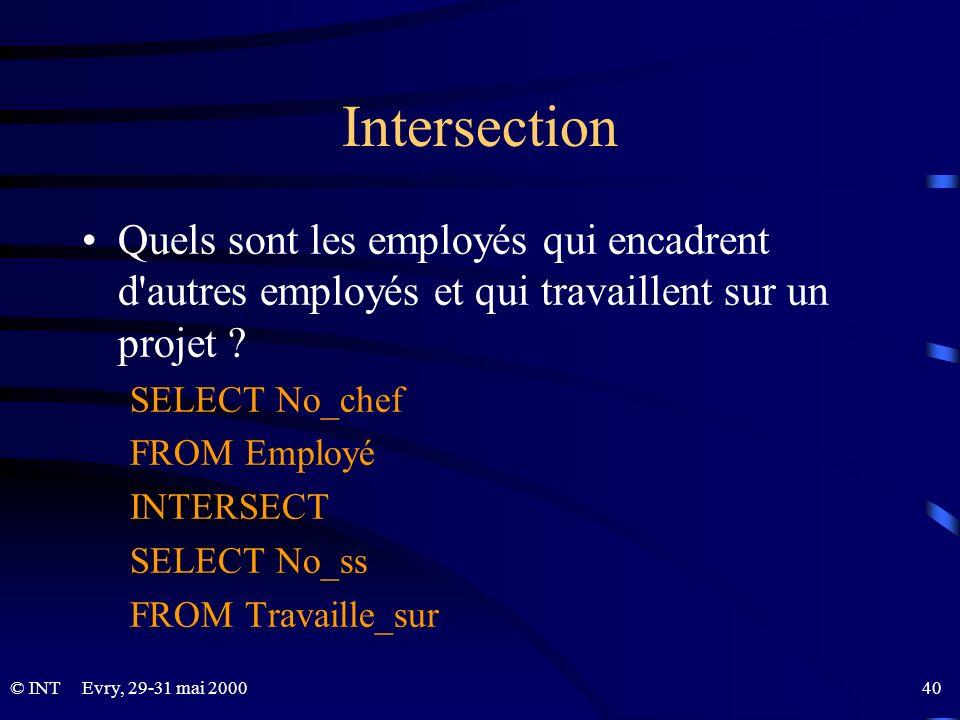 Evry, 29-31 mai 2000 40© INT Intersection Quels sont les employés qui encadrent d'autres employés et qui travaillent sur un projet ? SELECT No_chef FR