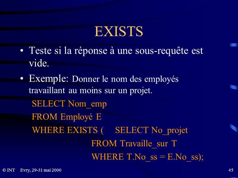 Evry, 29-31 mai 2000 45© INT EXISTS Teste si la réponse à une sous-requête est vide. Exemple: Donner le nom des employés travaillant au moins sur un p