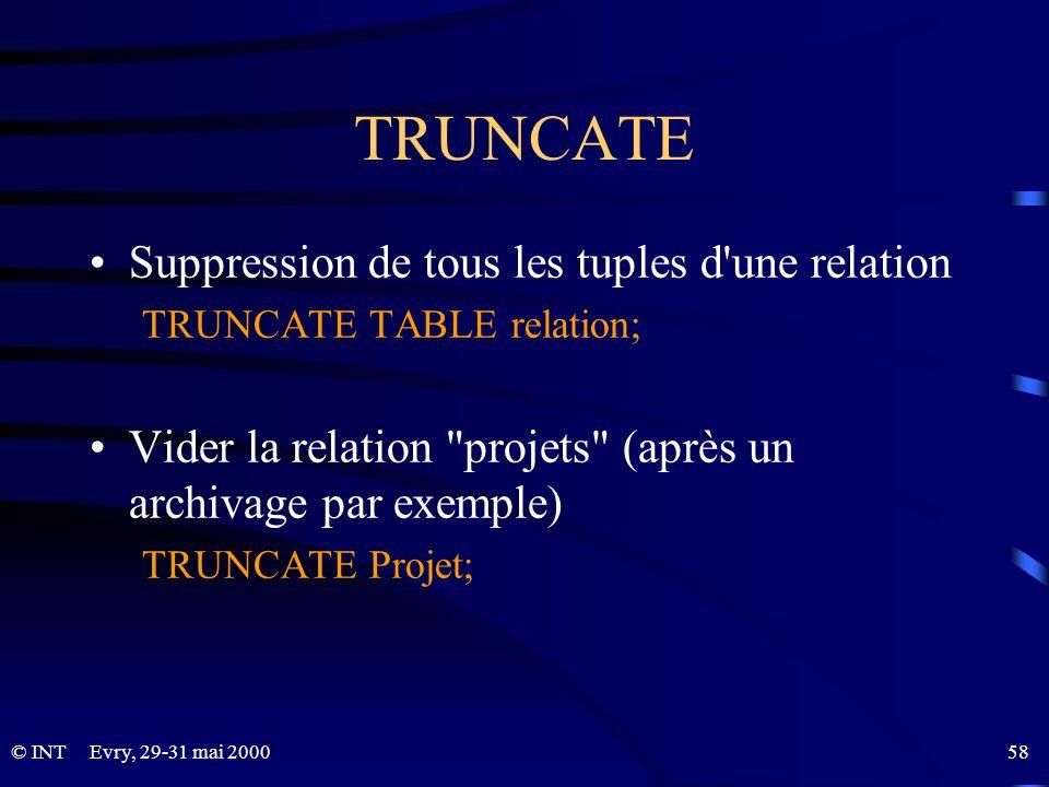 Evry, 29-31 mai 2000 58© INT TRUNCATE Suppression de tous les tuples d'une relation TRUNCATE TABLE relation; Vider la relation