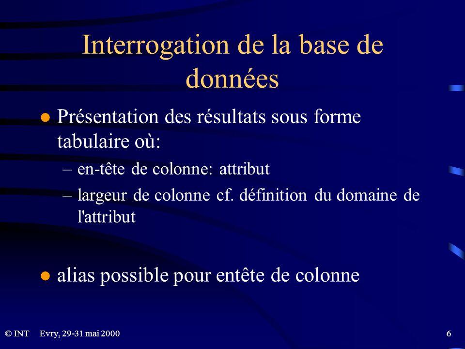 Evry, 29-31 mai 2000 6© INT Interrogation de la base de données l Présentation des résultats sous forme tabulaire où: –en-tête de colonne: attribut –l