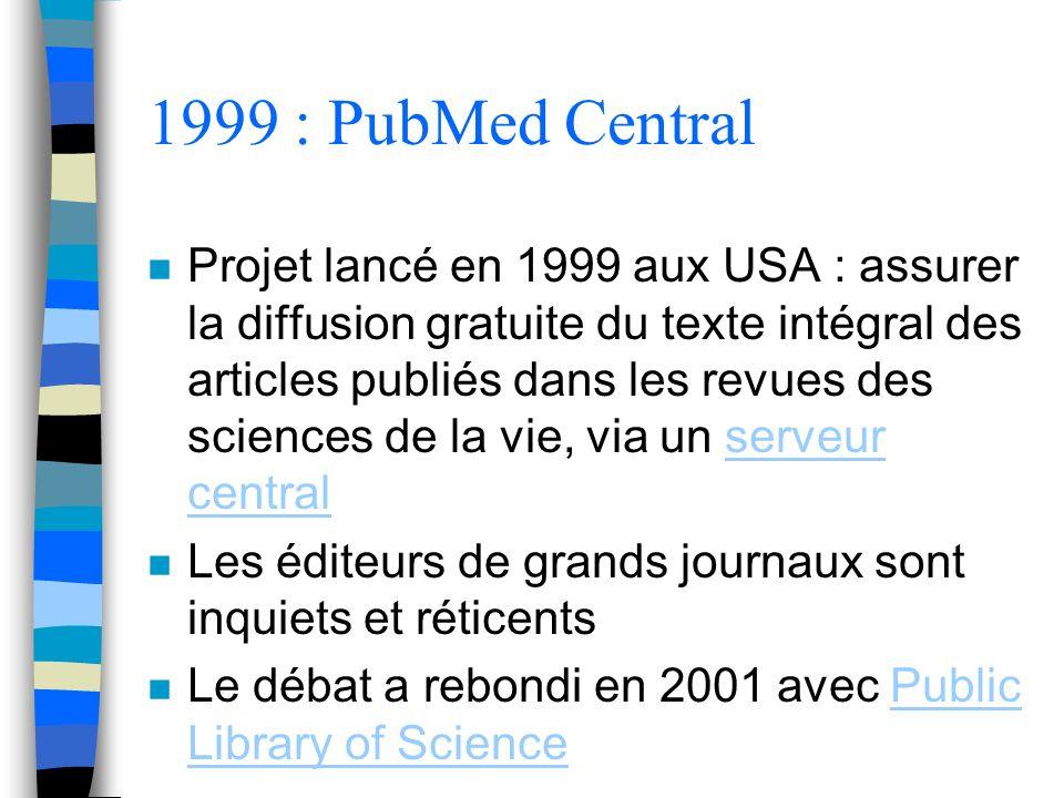 1999 : PubMed Central n Projet lancé en 1999 aux USA : assurer la diffusion gratuite du texte intégral des articles publiés dans les revues des sciences de la vie, via un serveur centralserveur central n Les éditeurs de grands journaux sont inquiets et réticents n Le débat a rebondi en 2001 avec Public Library of SciencePublic Library of Science