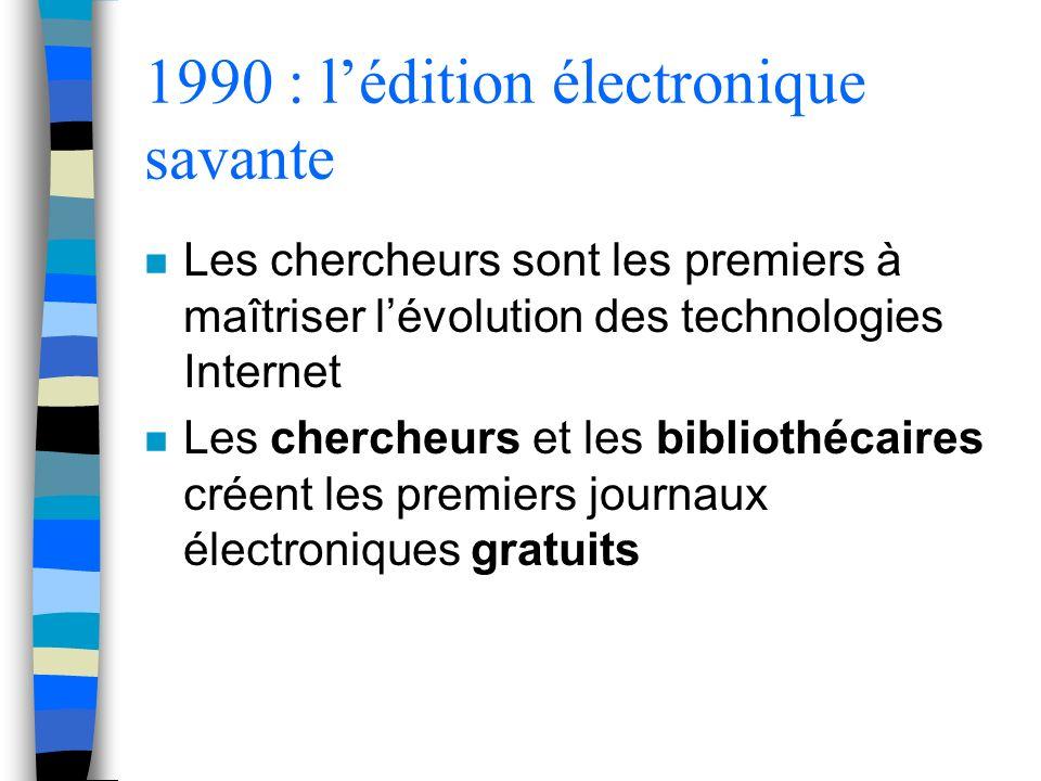 1990 : lédition électronique savante n Les chercheurs sont les premiers à maîtriser lévolution des technologies Internet n Les chercheurs et les bibliothécaires créent les premiers journaux électroniques gratuits