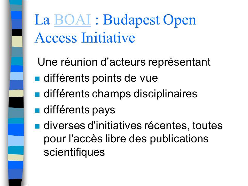 La BOAI : Budapest Open Access InitiativeBOAI Une réunion dacteurs représentant n différents points de vue n différents champs disciplinaires n différents pays n diverses d initiatives récentes, toutes pour l accès libre des publications scientifiques